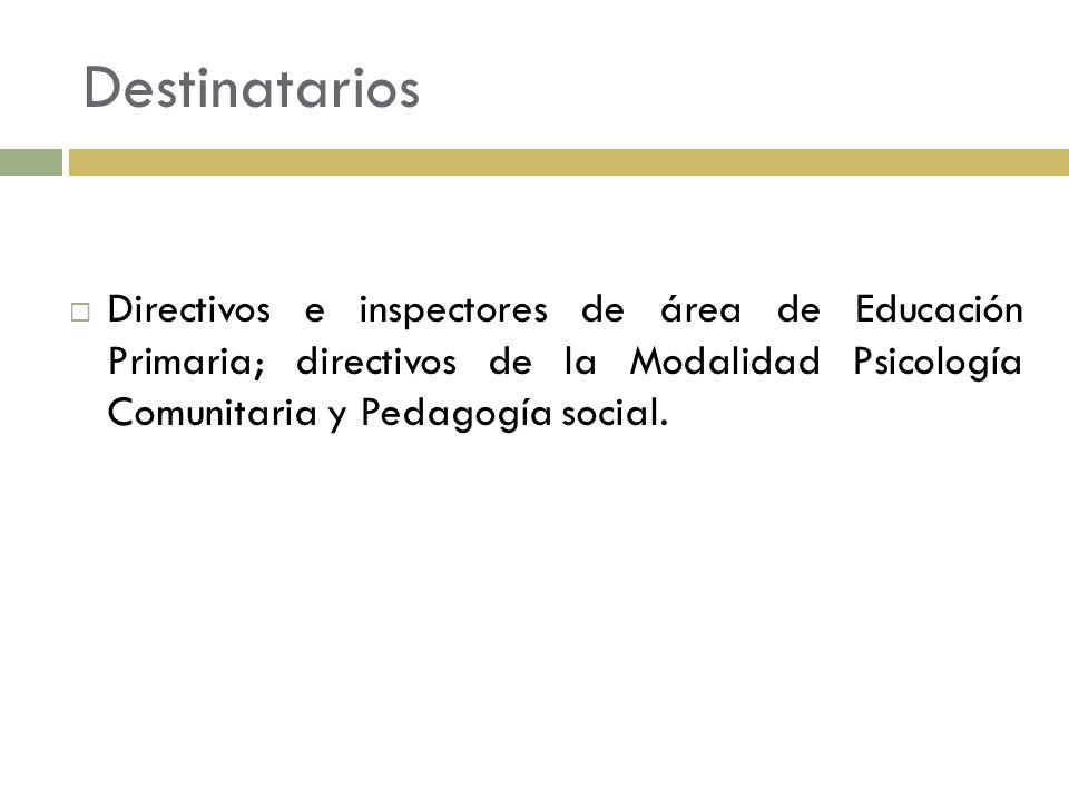 Destinatarios Directivos e inspectores de área de Educación Primaria; directivos de la Modalidad Psicología Comunitaria y Pedagogía social.