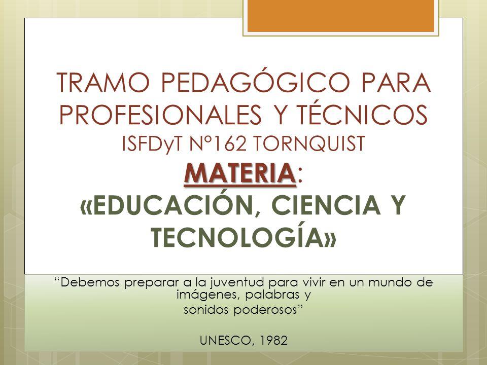 MATERIA TRAMO PEDAGÓGICO PARA PROFESIONALES Y TÉCNICOS ISFDyT N°162 TORNQUIST MATERIA : «EDUCACIÓN, CIENCIA Y TECNOLOGÍA» Debemos preparar a la juventud para vivir en un mundo de imágenes, palabras y sonidos poderosos UNESCO, 1982