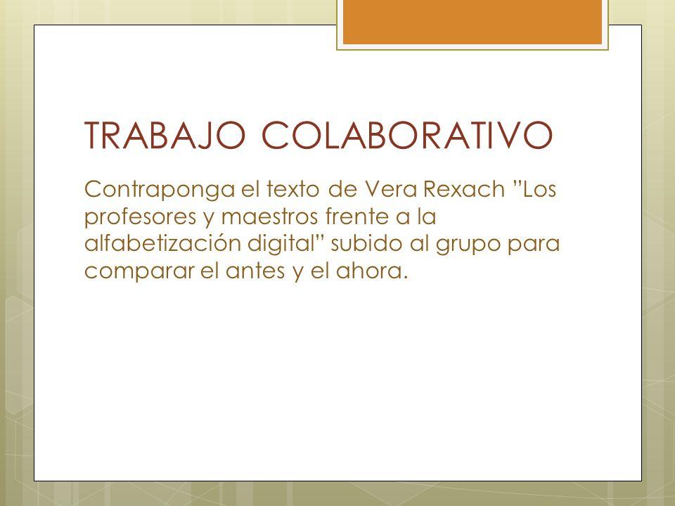 TRABAJO COLABORATIVO Contraponga el texto de Vera Rexach Los profesores y maestros frente a la alfabetización digital subido al grupo para comparar el antes y el ahora.