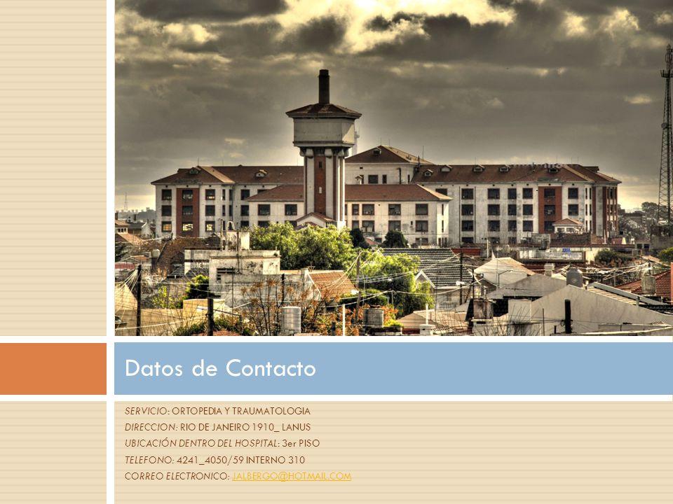 SERVICIO: ORTOPEDIA Y TRAUMATOLOGIA DIRECCION: RIO DE JANEIRO 1910_ LANUS UBICACIÓN DENTRO DEL HOSPITAL: 3er PISO TELEFONO: 4241_4050/59 INTERNO 310 CORREO ELECTRONICO: JALBERGO@HOTMAIL.COMJALBERGO@HOTMAIL.COM Datos de Contacto