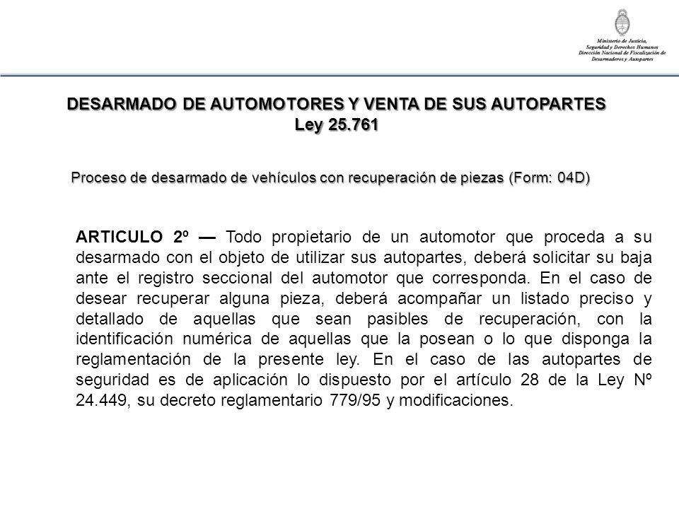 ARTICULO 2º Todo propietario de un automotor que proceda a su desarmado con el objeto de utilizar sus autopartes, deberá solicitar su baja ante el reg