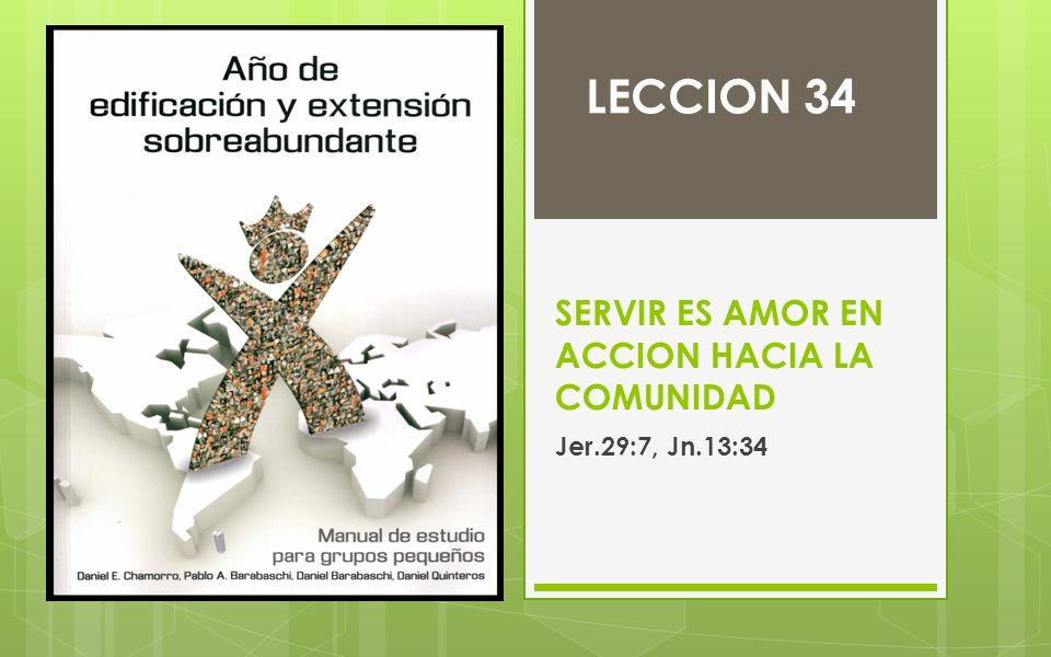 SERVIR ES AMOR EN ACCION HACIA LA COMUNIDAD Jer.29:7, Jn.13:34 LECCION 34