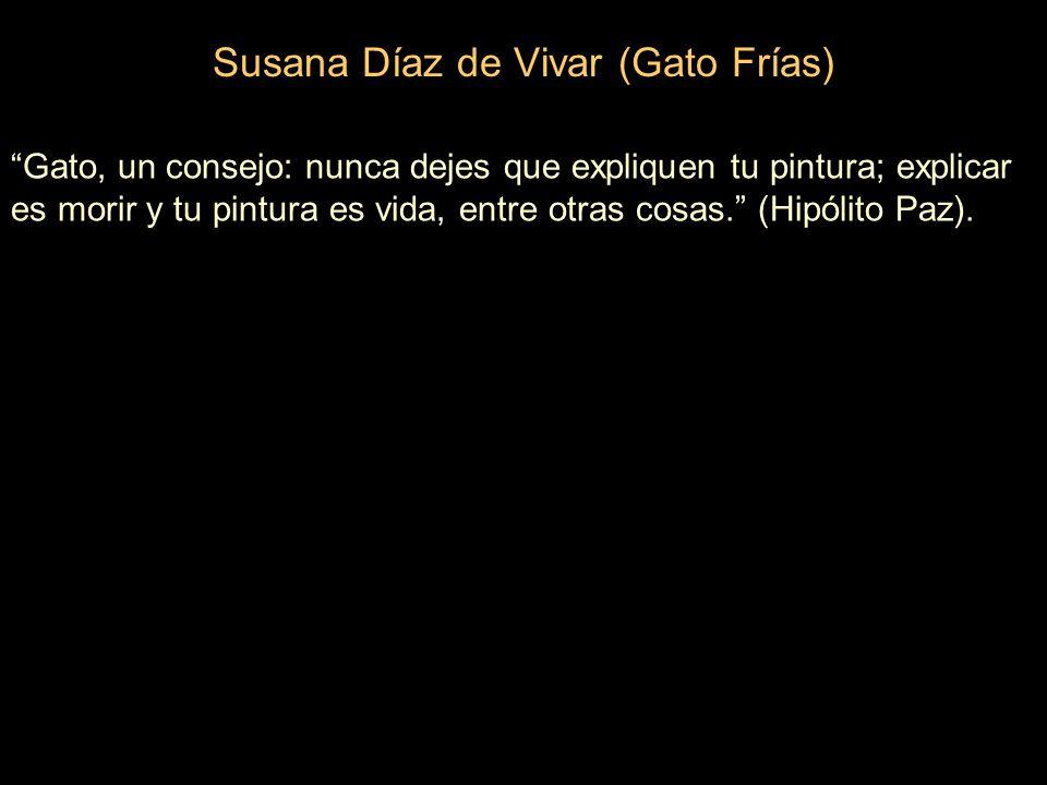 Susana Díaz de Vivar (Gato Frías) Gato, un consejo: nunca dejes que expliquen tu pintura; explicar es morir y tu pintura es vida, entre otras cosas.