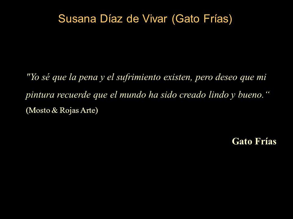 Susana Díaz de Vivar (Gato Frías) Yo sé que la pena y el sufrimiento existen, pero deseo que mi pintura recuerde que el mundo ha sido creado lindo y bueno.