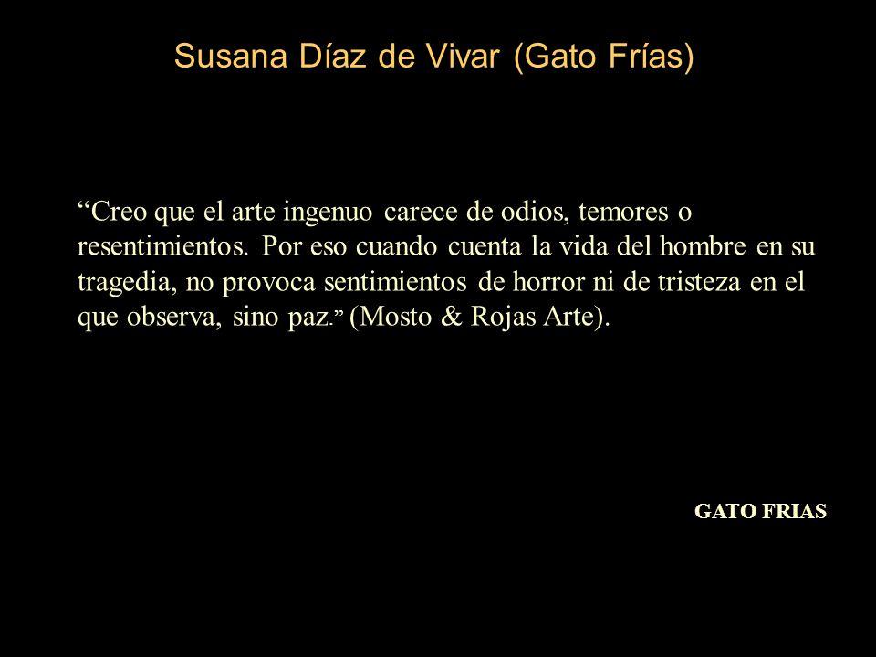 Susana Díaz de Vivar (Gato Frías) Creo que el arte ingenuo carece de odios, temores o resentimientos.