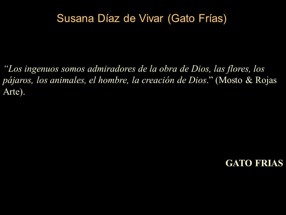 Susana Díaz de Vivar (Gato Frías) Los ingenuos somos admiradores de la obra de Dios, las flores, los pájaros, los animales, el hombre, la creación de Dios.