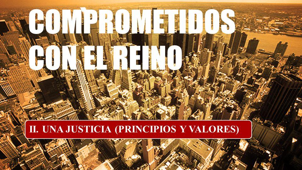 COMPROMETIDOS CON EL REINO II. UNA JUSTICIA (PRINCIPIOS Y VALORES)