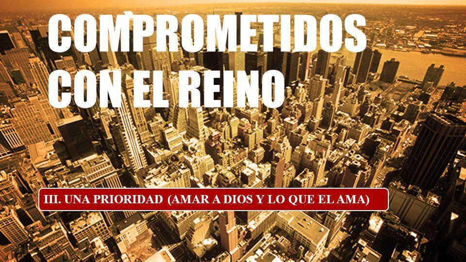 COMPROMETIDOS CON EL REINO III. UNA PRIORIDAD (AMAR A DIOS Y LO QUE EL AMA)
