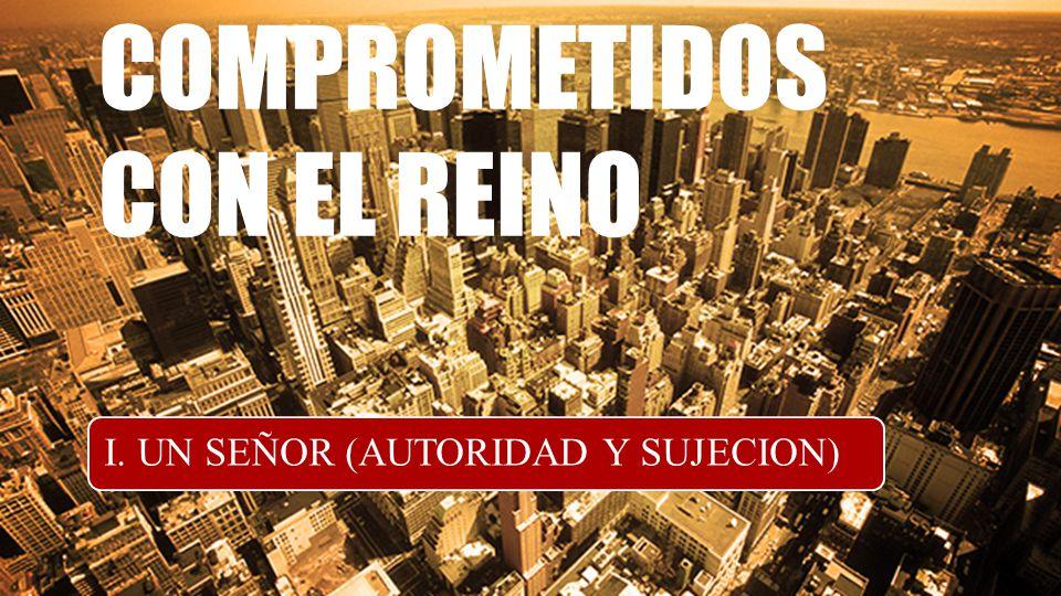 COMPROMETIDOS CON EL REINO I. UN SEÑOR (AUTORIDAD Y SUJECION)