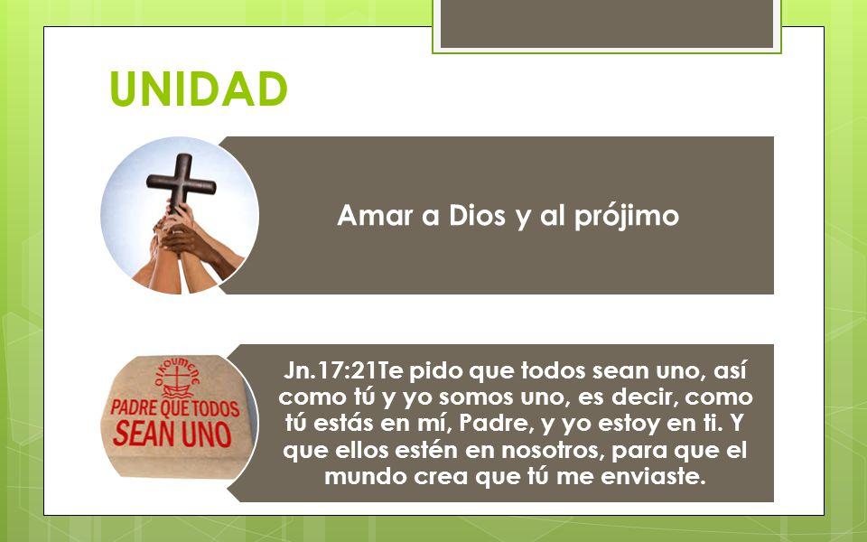 UNIDAD Amar a Dios y al prójimo Jn.17:21Te pido que todos sean uno, así como tú y yo somos uno, es decir, como tú estás en mí, Padre, y yo estoy en ti.