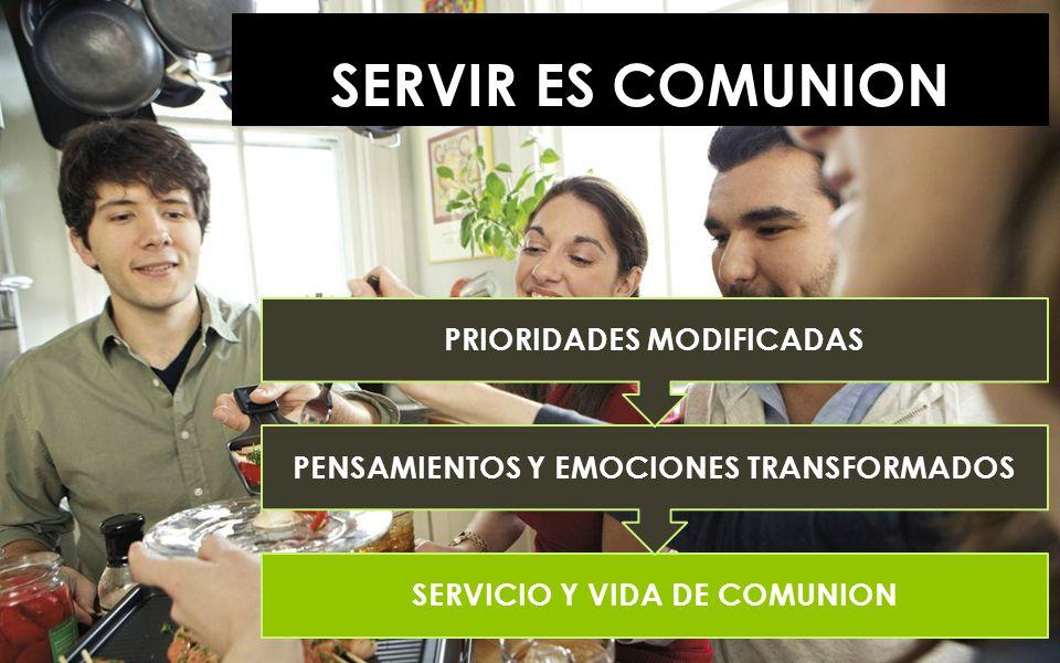SERVIR ES COMUNION SERVICIO Y VIDA DE COMUNION PENSAMIENTOS Y EMOCIONES TRANSFORMADOS PRIORIDADES MODIFICADAS