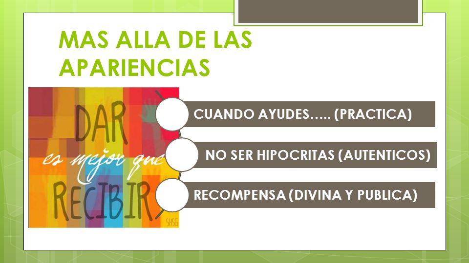 MAS ALLA DE LAS APARIENCIAS CUANDO AYUDES….. (PRACTICA) NO SER HIPOCRITAS (AUTENTICOS) RECOMPENSA (DIVINA Y PUBLICA)