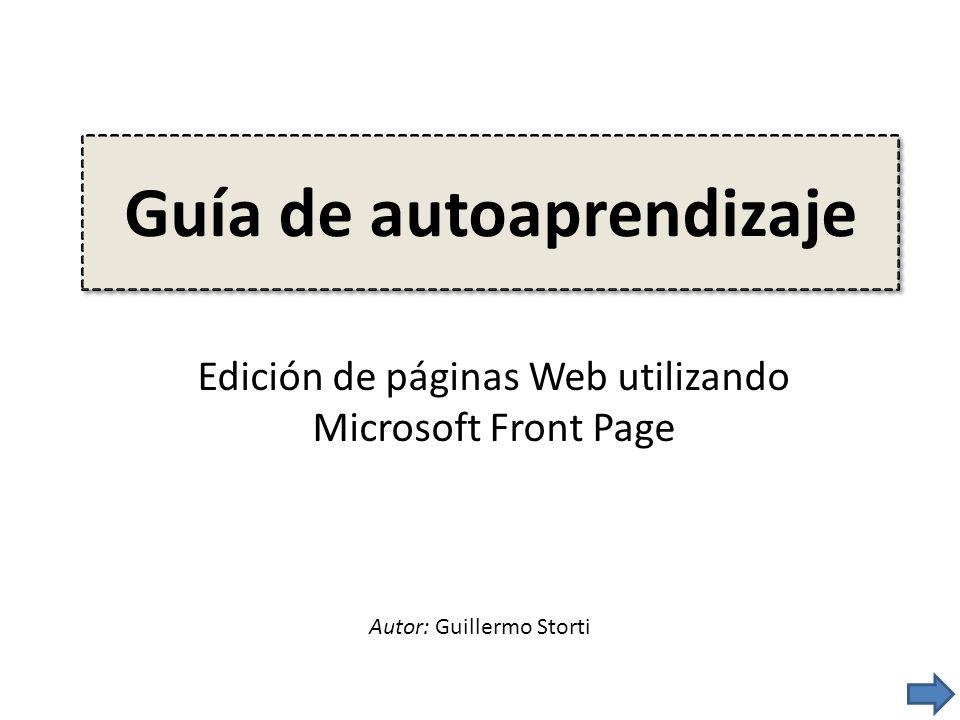 Guía de autoaprendizaje Edición de páginas Web utilizando Microsoft Front Page Autor: Guillermo Storti