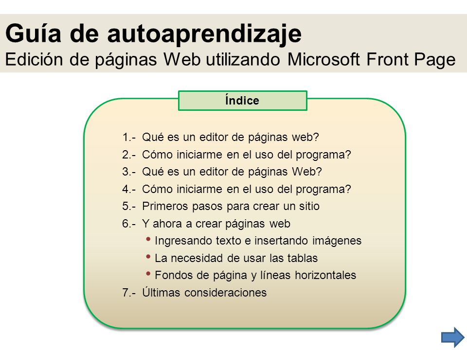 Guía de autoaprendizaje Edición de páginas Web utilizando Microsoft Front Page 1.- Qué es un editor de páginas web? 2.- Cómo iniciarme en el uso del p