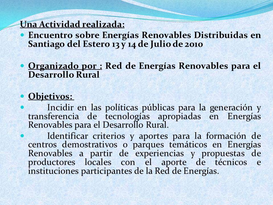 Una Actividad realizada: Encuentro sobre Energías Renovables Distribuidas en Santiago del Estero 13 y 14 de Julio de 2010 Organizado por : Red de Energías Renovables para el Desarrollo Rural Objetivos: Incidir en las políticas públicas para la generación y transferencia de tecnologías apropiadas en Energías Renovables para el Desarrollo Rural.