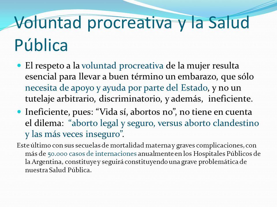 Voluntad procreativa y la Salud Pública El respeto a la voluntad procreativa de la mujer resulta esencial para llevar a buen término un embarazo, que sólo necesita de apoyo y ayuda por parte del Estado, y no un tutelaje arbitrario, discriminatorio, y además, ineficiente.