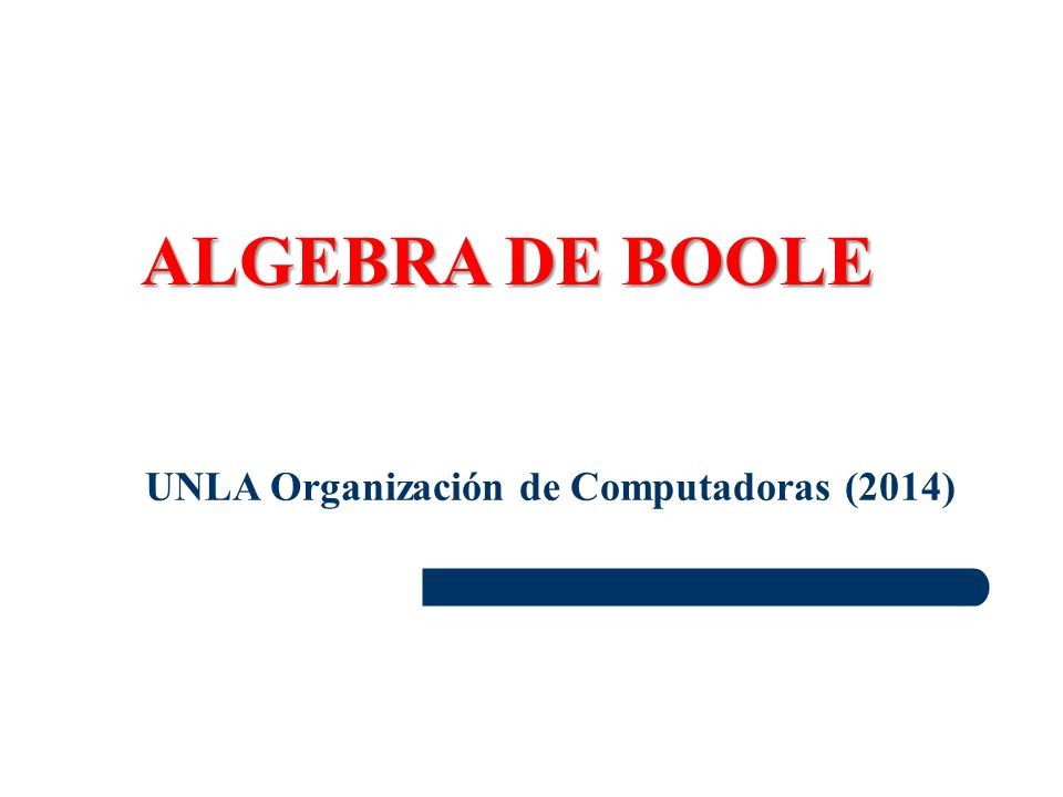 UNLA Organización de Computadoras (2014) ALGEBRA DE BOOLE