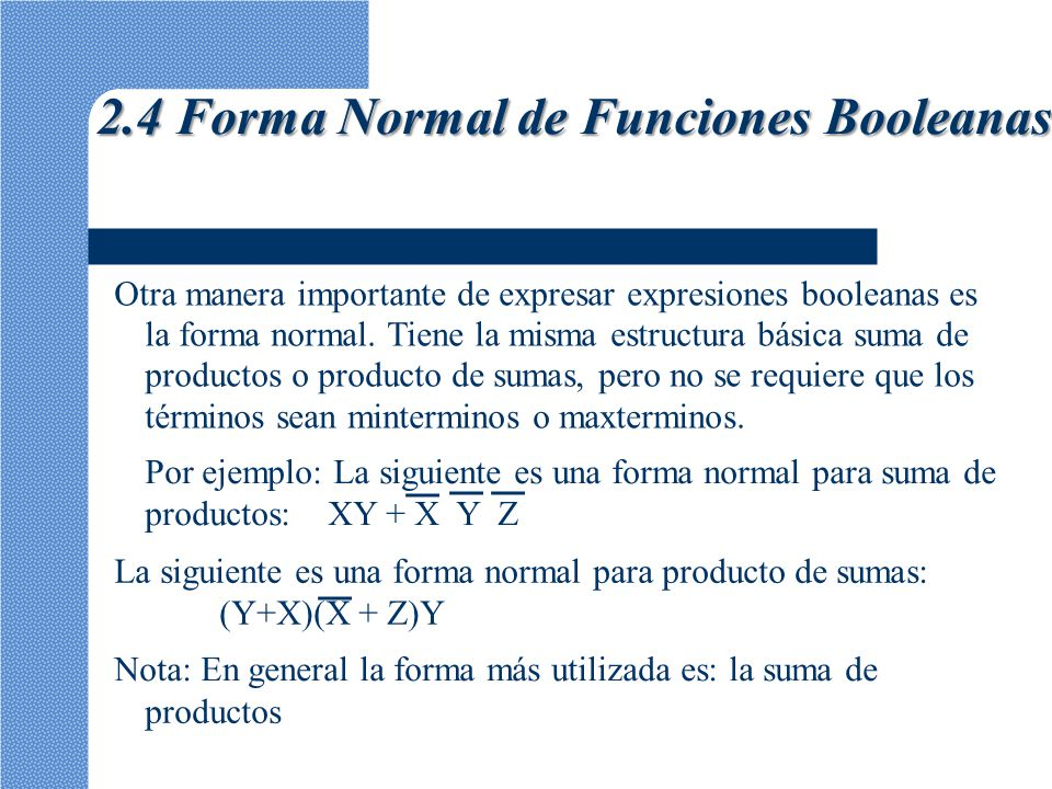 Otra manera importante de expresar expresiones booleanas es la forma normal. Tiene la misma estructura básica suma de productos o producto de sumas, p