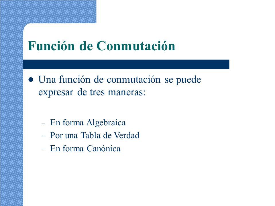 Función de Conmutación Una función de conmutación se puede expresar de tres maneras: –––––– En forma Algebraica Por una Tabla de Verdad En forma Canón