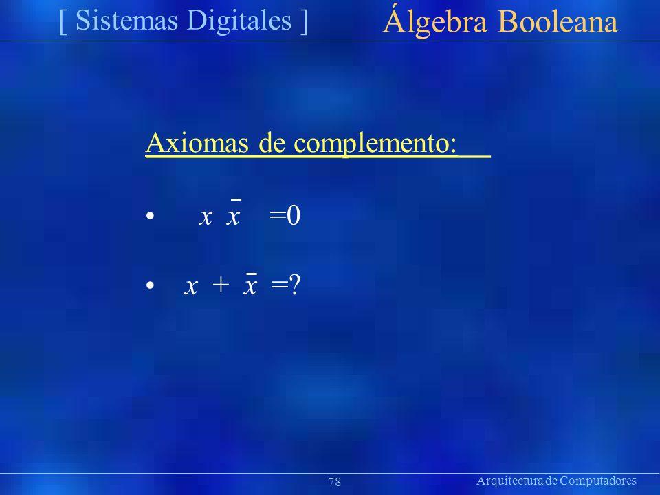 Arquitectura de Computadores [ Sistemas Digitales ] Präsentat ion Álgebra Booleana 78 Axiomas de complemento: x x =0 x + x =?