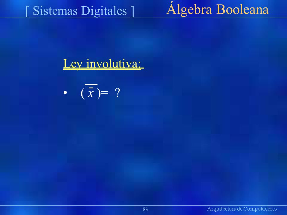 Arquitectura de Computadores Präsentat ion Álgebra Booleana 89 [ Sistemas Digitales ] Ley involutiva: ( x )= ?
