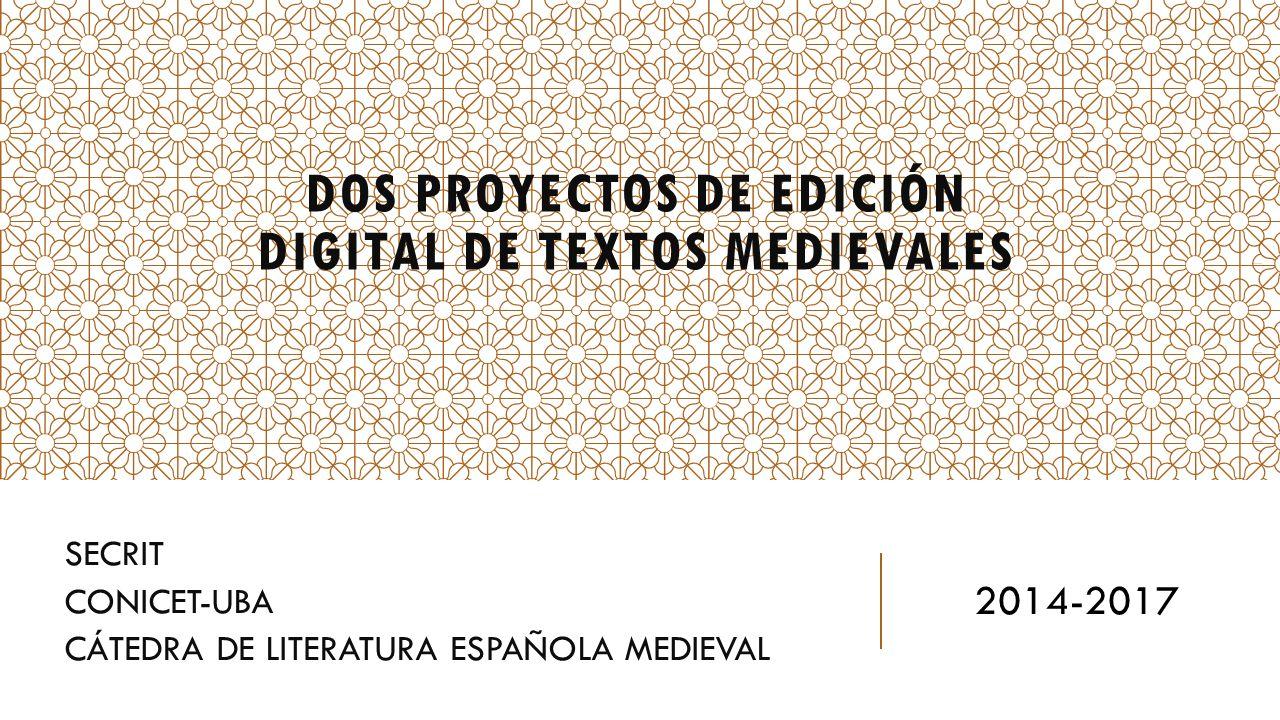 DOS PROYECTOS DE EDICIÓN DIGITAL DE TEXTOS MEDIEVALES SECRIT CONICET-UBA CÁTEDRA DE LITERATURA ESPAÑOLA MEDIEVAL 2014-2017