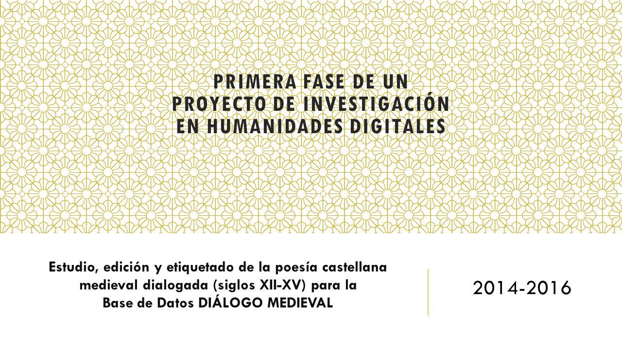 PRIMERA FASE DE UN PROYECTO DE INVESTIGACIÓN EN HUMANIDADES DIGITALES Estudio, edición y etiquetado de la poesía castellana medieval dialogada (siglos
