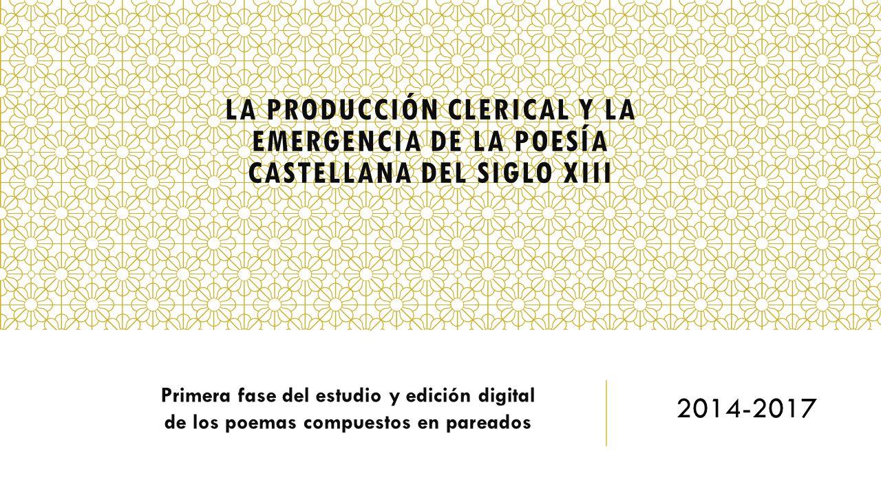 LA PRODUCCIÓN CLERICAL Y LA EMERGENCIA DE LA POESÍA CASTELLANA DEL SIGLO XIII Primera fase del estudio y edición digital de los poemas compuestos en p