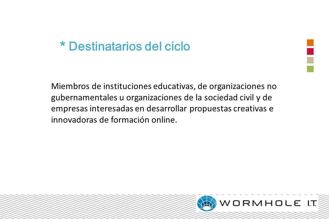 * Destinatarios del ciclo Miembros de instituciones educativas, de organizaciones no gubernamentales u organizaciones de la sociedad civil y de empresas interesadas en desarrollar propuestas creativas e innovadoras de formación online.