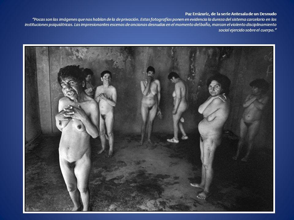 Paz Errázuriz, de la serie Antesala de un Desnudo Pocas son las imágenes que nos hablan de la de privación. Estas fotografías ponen en evidencia la du