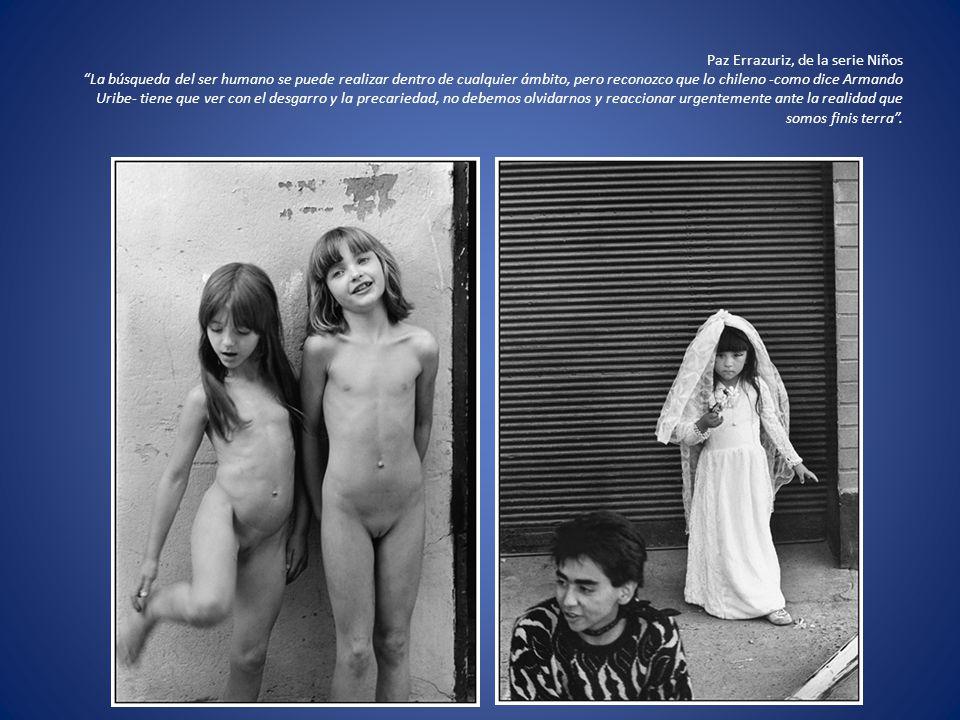 Paz Errazuriz, de la serie Niños La búsqueda del ser humano se puede realizar dentro de cualquier ámbito, pero reconozco que lo chileno -como dice Arm