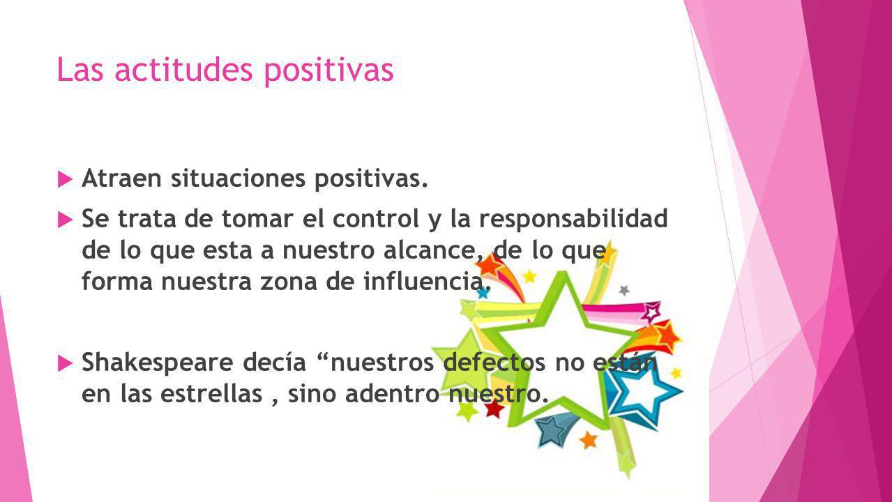 Las actitudes positivas Atraen situaciones positivas. Se trata de tomar el control y la responsabilidad de lo que esta a nuestro alcance, de lo que fo