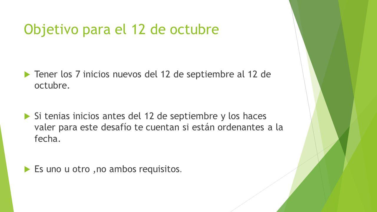 Objetivo para el 12 de octubre Tener los 7 inicios nuevos del 12 de septiembre al 12 de octubre. Si tenias inicios antes del 12 de septiembre y los ha