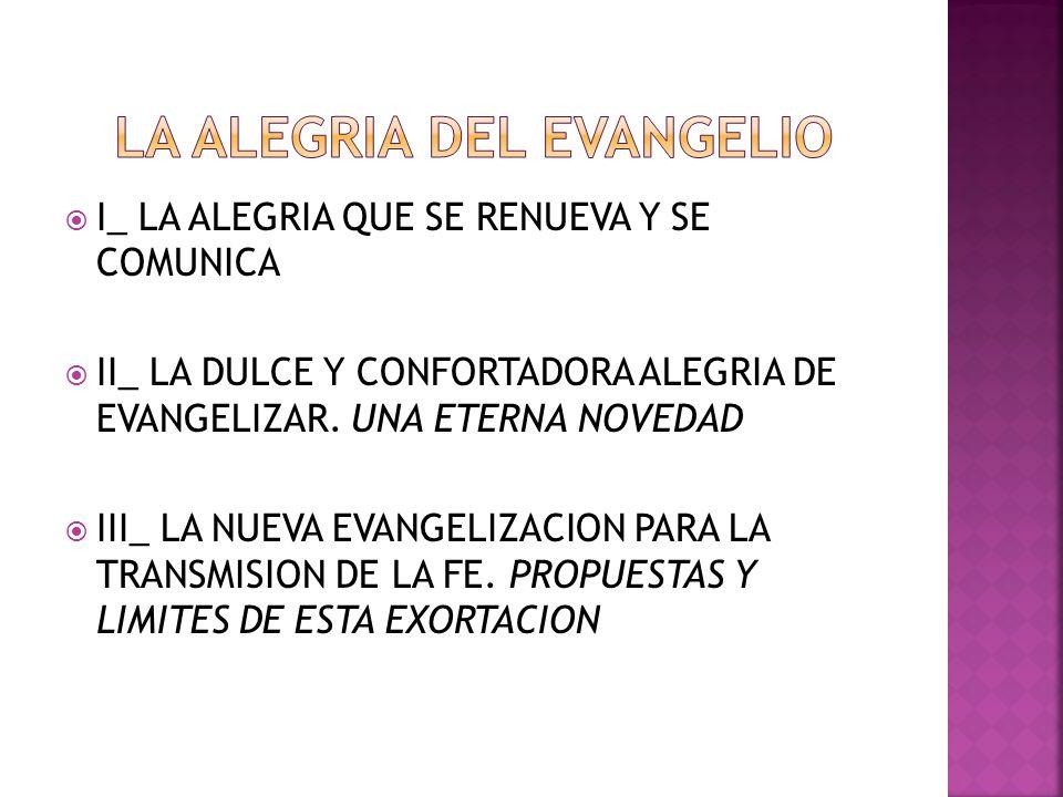 I_ LA ALEGRIA QUE SE RENUEVA Y SE COMUNICA II_ LA DULCE Y CONFORTADORA ALEGRIA DE EVANGELIZAR. UNA ETERNA NOVEDAD III_ LA NUEVA EVANGELIZACION PARA LA