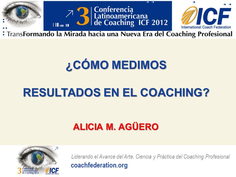 Liderando el Avance del Arte, Ciencia y Práctica del Coaching Profesional ¿CÓMO MEDIMOS RESULTADOS EN EL COACHING.