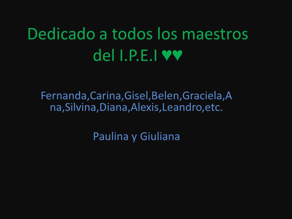 Dedicado a todos los maestros del I.P.E.I Fernanda,Carina,Gisel,Belen,Graciela,A na,Silvina,Diana,Alexis,Leandro,etc. Paulina y Giuliana
