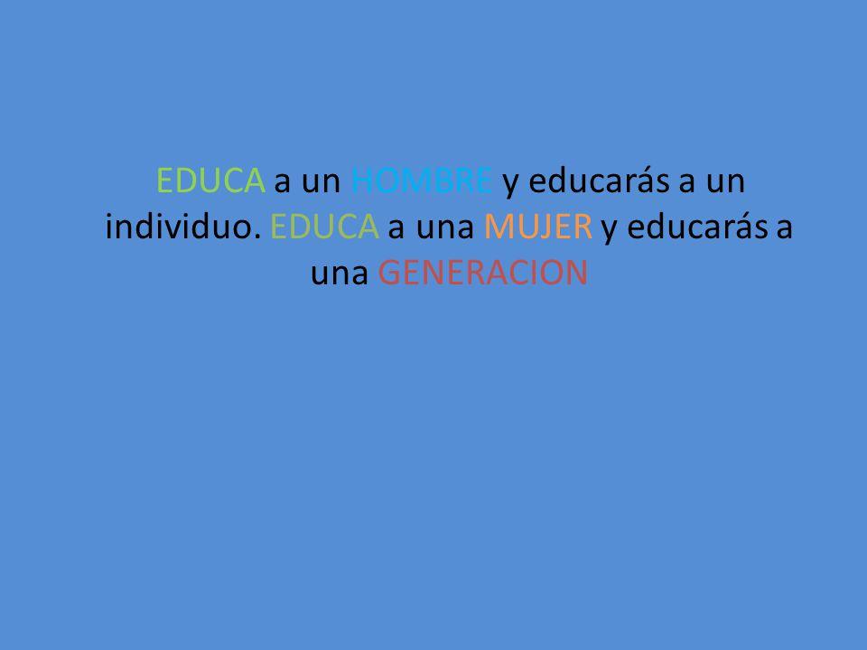 EDUCA a un HOMBRE y educarás a un individuo. EDUCA a una MUJER y educarás a una GENERACION