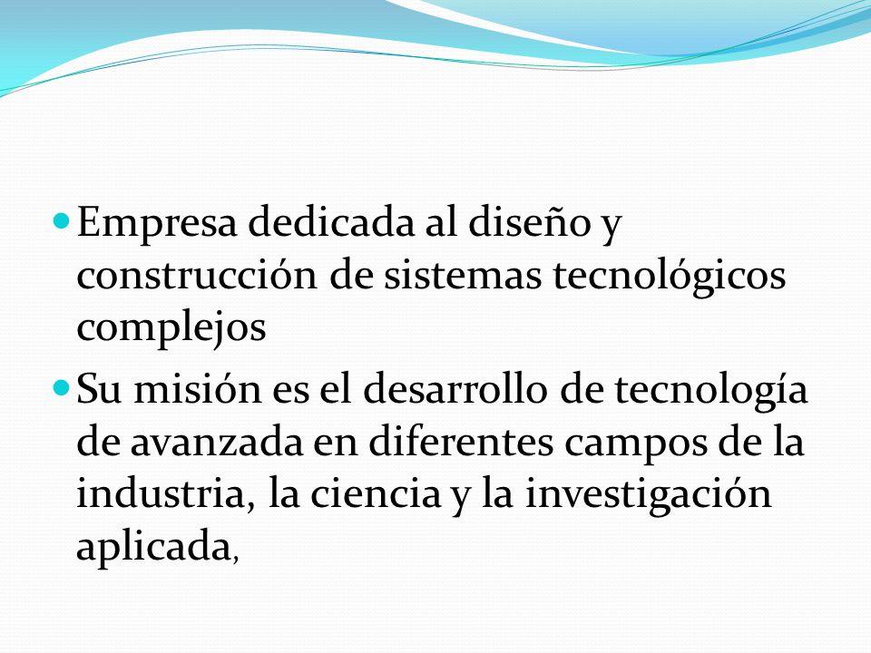 Empresa dedicada al diseño y construcción de sistemas tecnológicos complejos Su misión es el desarrollo de tecnología de avanzada en diferentes campos