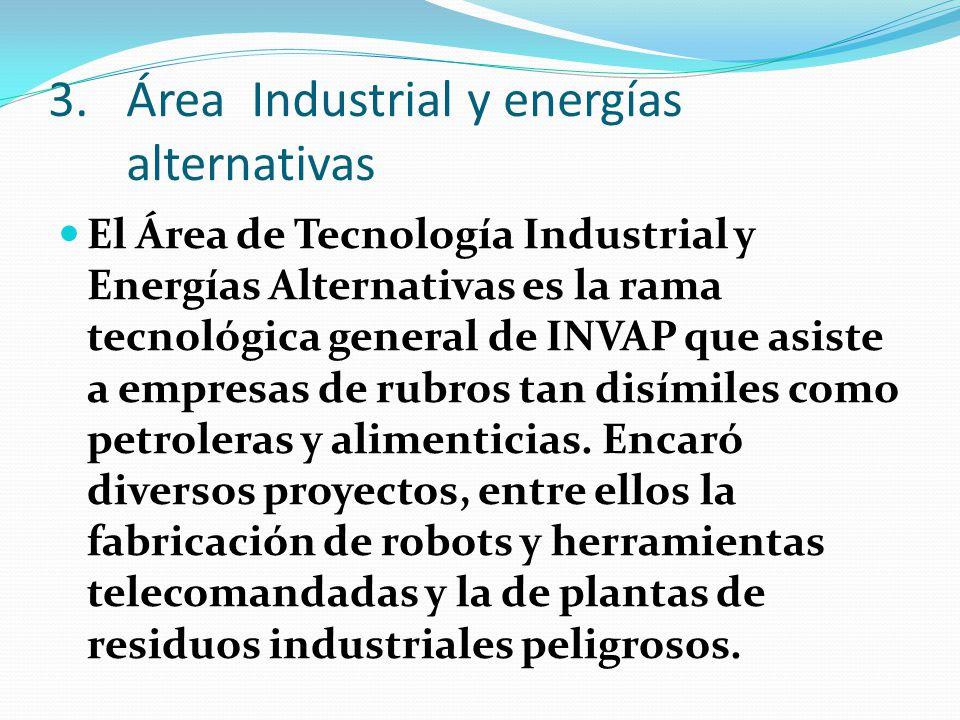 3.Área Industrial y energías alternativas El Área de Tecnología Industrial y Energías Alternativas es la rama tecnológica general de INVAP que asiste