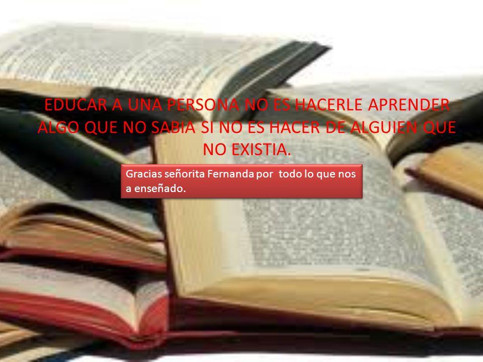 EDUCAR A UNA PERSONA NO ES HACERLE APRENDER ALGO QUE NO SABIA SI NO ES HACER DE ALGUIEN QUE NO EXISTIA. Gracias señorita Fernanda por todo lo que nos