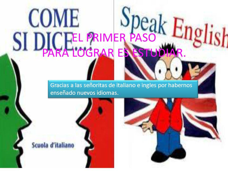 EL PRIMER PASO PARA LOGRAR ES ESTUDIAR. Gracias a las señoritas de italiano e ingles por habernos enseñado nuevos idiomas. Gracias a las señoritas de