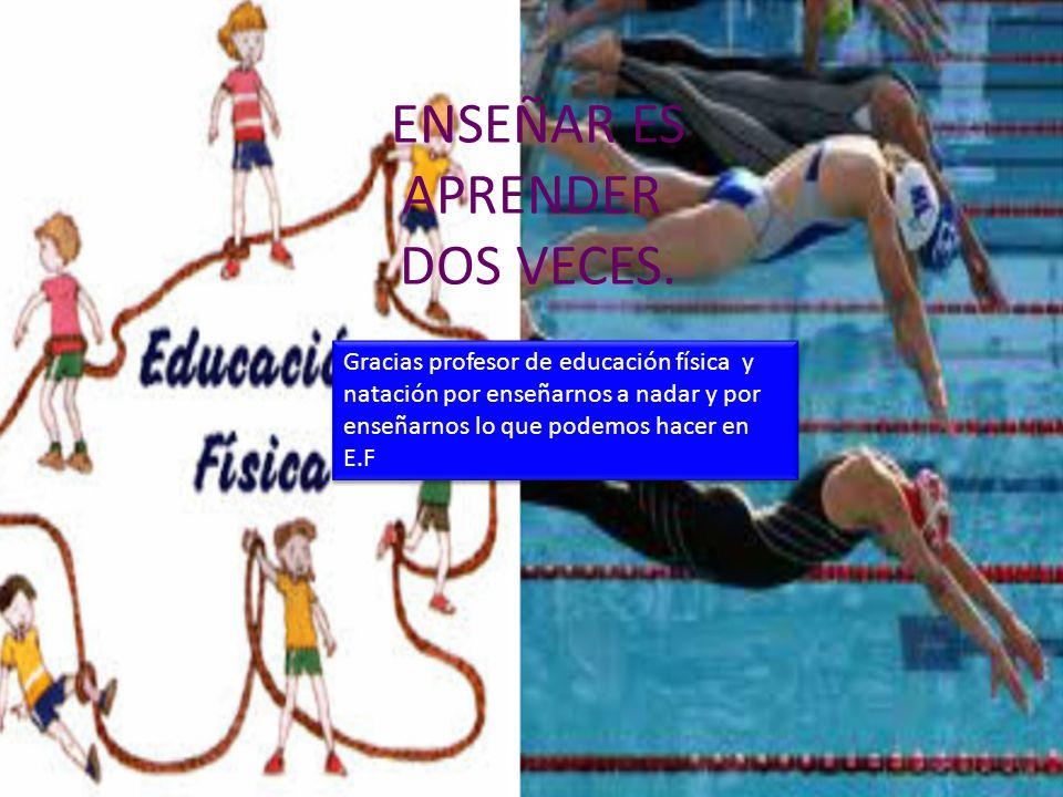 ENSEÑAR ES APRENDER DOS VECES. Gracias profesor de educación física y natación por enseñarnos a nadar y por enseñarnos lo que podemos hacer en E.F