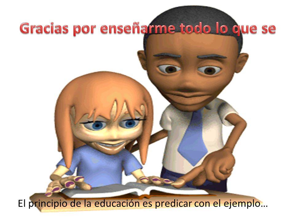 El principio de la educación es predicar con el ejemplo…