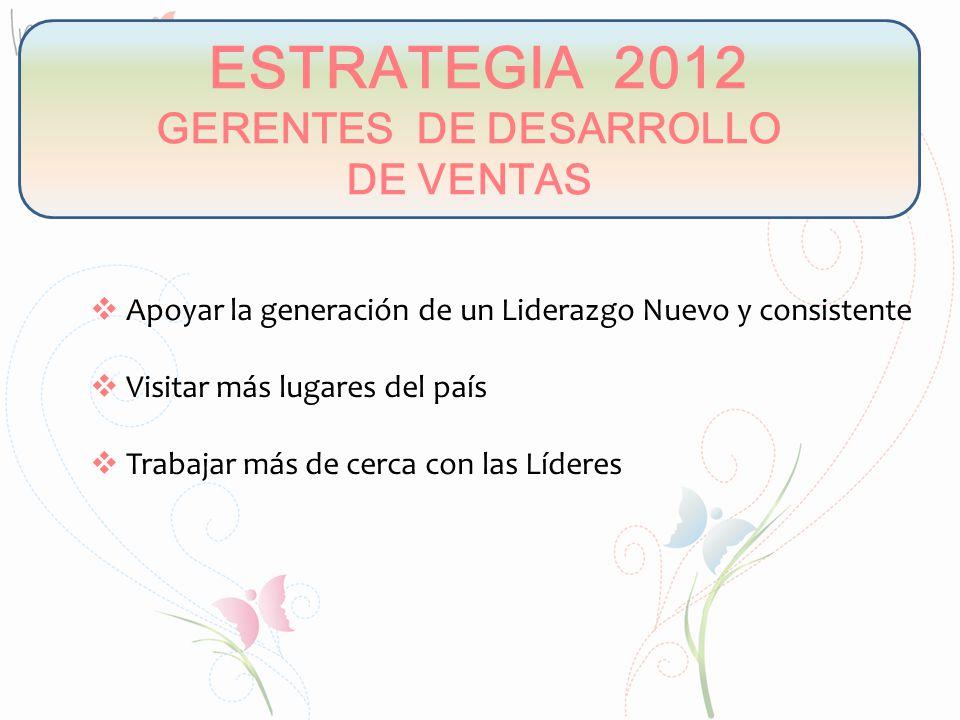 ESTRATEGIA 2012 GERENTES DE DESARROLLO DE VENTAS Apoyar la generación de un Liderazgo Nuevo y consistente Visitar más lugares del país Trabajar más de