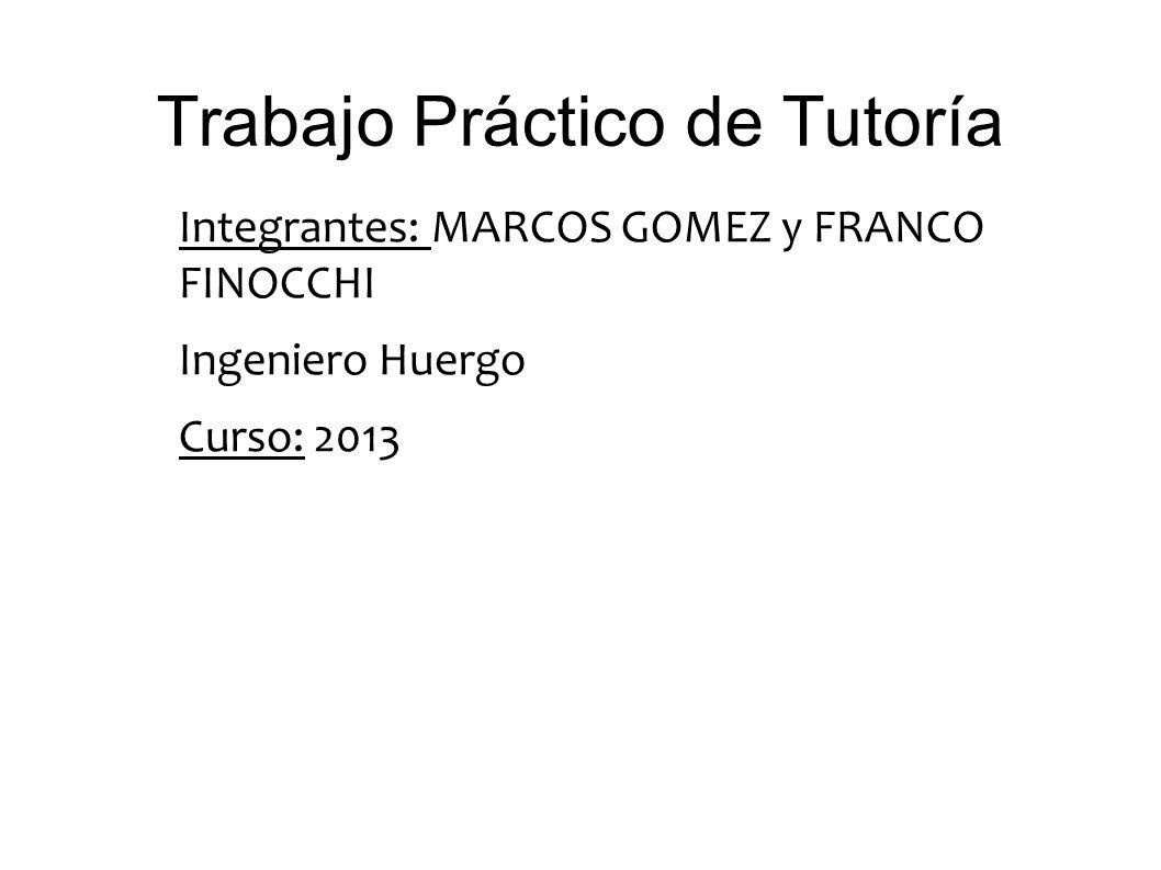 Trabajo Práctico de Tutoría Integrantes: MARCOS GOMEZ y FRANCO FINOCCHI Ingeniero Huergo Curso: 2013