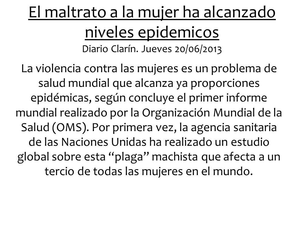 El maltrato a la mujer ha alcanzado niveles epidemicos Diario Clarín. Jueves 20/06/2013 La violencia contra las mujeres es un problema de salud mundia
