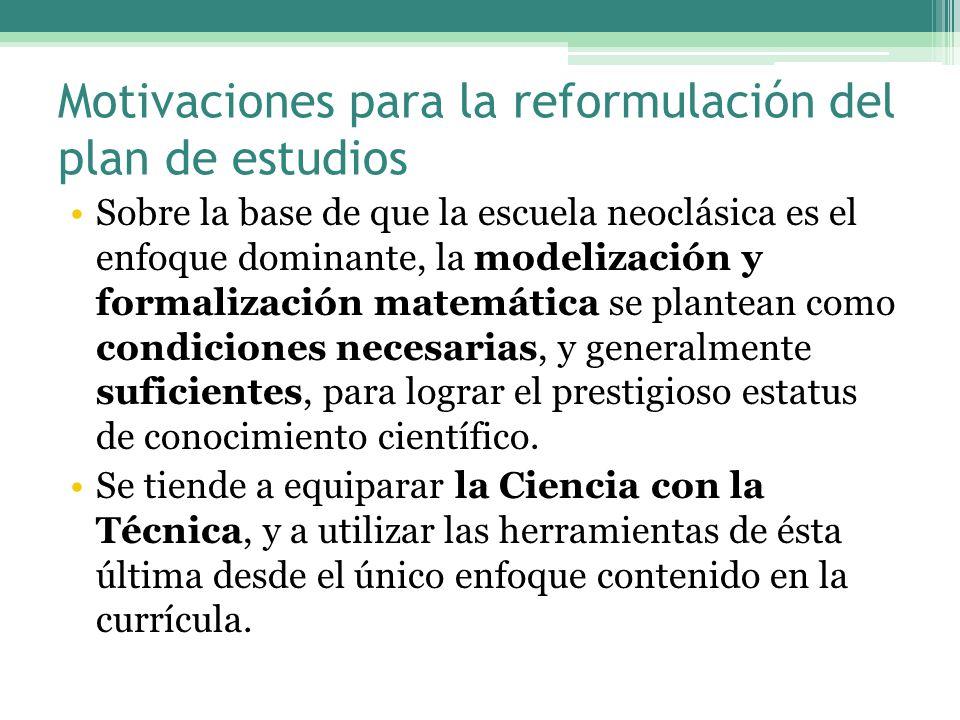 Motivaciones para la reformulación del plan de estudios Sobre la base de que la escuela neoclásica es el enfoque dominante, la modelización y formalización matemática se plantean como condiciones necesarias, y generalmente suficientes, para lograr el prestigioso estatus de conocimiento científico.