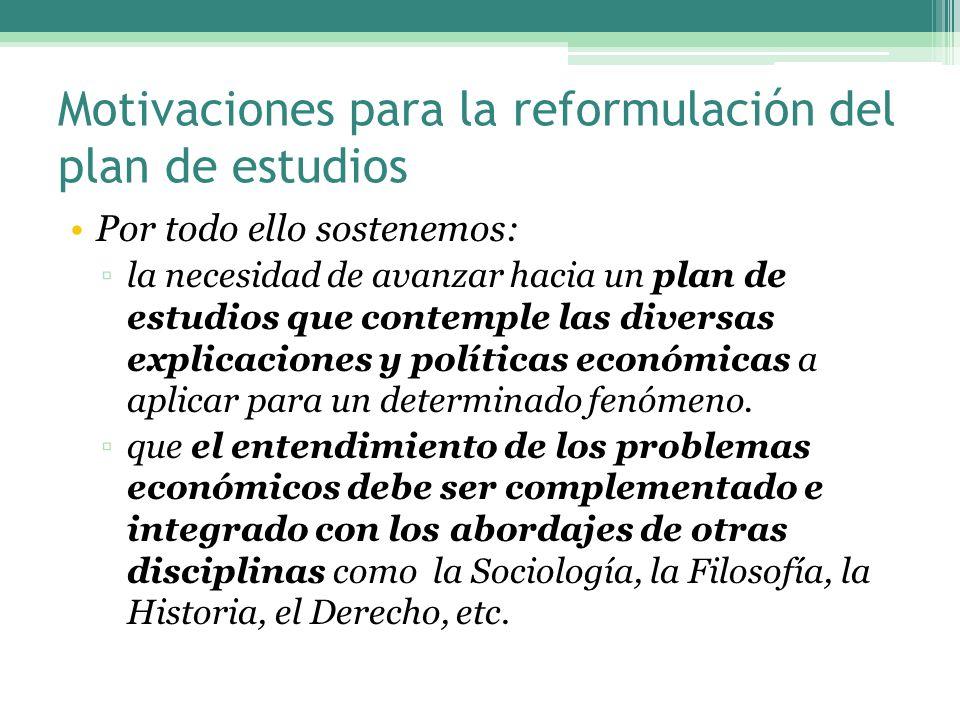 Motivaciones para la reformulación del plan de estudios Por todo ello sostenemos: la necesidad de avanzar hacia un plan de estudios que contemple las diversas explicaciones y políticas económicas a aplicar para un determinado fenómeno.