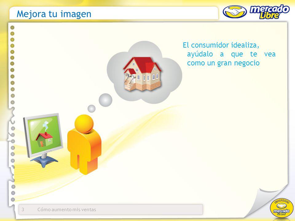 Mejora tu imagen 3 El consumidor idealiza, ayúdalo a que te vea como un gran negocio