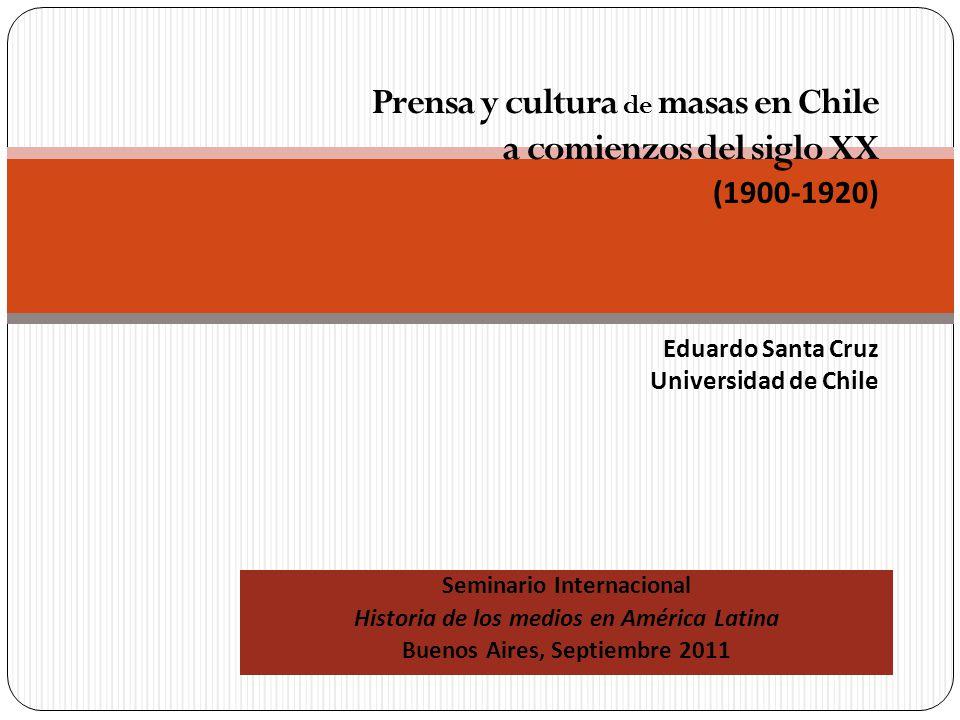 Seminario Internacional Historia de los medios en América Latina Buenos Aires, Septiembre 2011 Prensa y cultura de masas en Chile a comienzos del siglo XX (1900-1920) Eduardo Santa Cruz Universidad de Chile